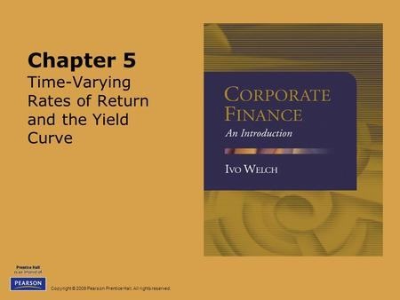 Copyright © 2009 Pearson Prentice Hall. All rights reserved. Chapter 5 Time-Varying Rates of Return and the Yield Curve.