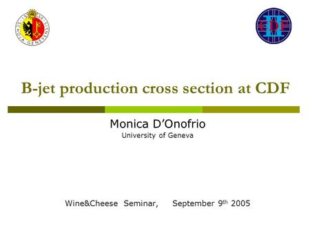 B-jet production cross section at CDF Monica D'Onofrio University of Geneva Wine&Cheese Seminar, September 9 th 2005.