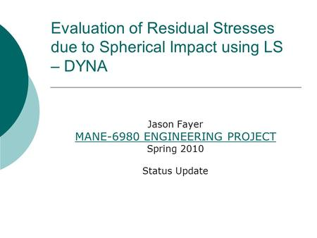 Evaluation of Residual Stresses due to Spherical Impact using LS – DYNA Jason Fayer MANE-6980 ENGINEERING PROJECT Spring 2010 Status Update.