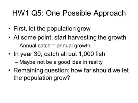 HW1 Q5: One Possible Approach First, let the population grow At some point, start harvesting the growth –Annual catch = annual growth In year 30, catch.