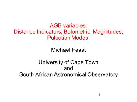 1 AGB variables; Distance Indicators; Bolometric Magnitudes; Pulsation Modes. Michael Feast University of Cape Town and South African Astronomical Observatory.