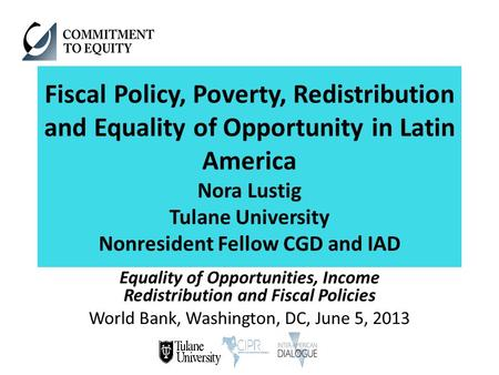 Fiscal Policy, Poverty, Redistribution and Equality of Opportunity in Latin America Nora Lustig Tulane University Nonresident Fellow CGD and IAD Equality.