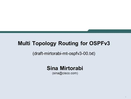1 Multi Topology Routing for OSPFv3 (draft-mirtorabi-mt-ospfv3-00.txt) Sina Mirtorabi
