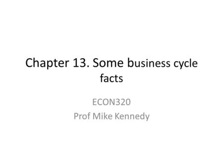 Chapter 13. Some b usiness cycle facts ECON320 Prof Mike Kennedy.