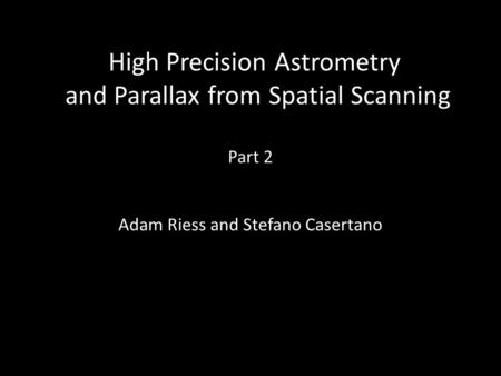 High Precision Astrometry and Parallax from Spatial Scanning Part 2 Adam Riess and Stefano Casertano.