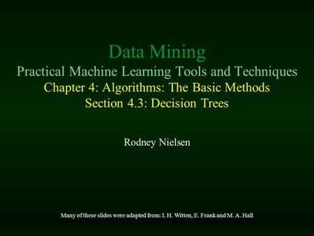 Data Mining Practical Machine Learning Tools and Techniques Chapter 4: Algorithms: The Basic Methods Section 4.3: Decision Trees Rodney Nielsen Many of.