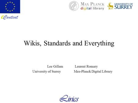 Wikis, Standards and Everything Lee GillamLaurent Romary University of SurreyMax-Planck Digital Library.