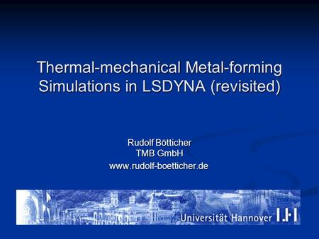 Thermal-mechanical Metal-forming Simulations in LSDYNA (revisited) Rudolf Bötticher TMB GmbH www.rudolf-boetticher.de.