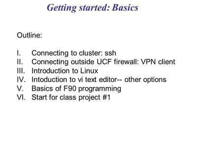 Getting started: Basics Outline: I.Connecting to cluster: ssh II.Connecting outside UCF firewall: VPN client III.Introduction to Linux IV.Intoduction to.