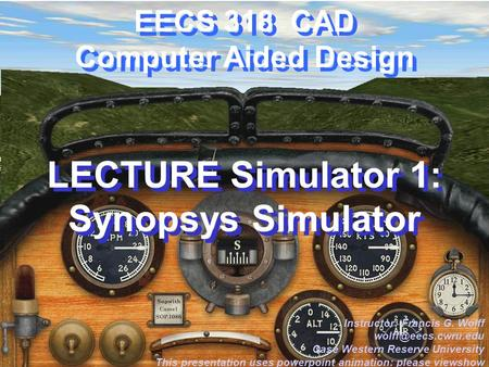 CWRU EECS 318 EECS 318 CAD Computer Aided Design LECTURE Simulator 1: Synopsys Simulator Instructor: Francis G. Wolff Case Western.