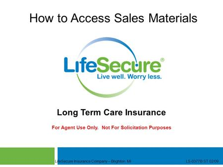 LifeSecure Insurance Company – Brighton, MI LS-0377B ST 02/09 How to Access Sales Materials Long Term Care Insurance For Agent Use Only. Not For Solicitation.