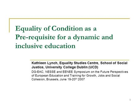 1 Equality of Condition as a Pre-requisite for a dynamic and inclusive education Kathleen Lynch, Equality Studies Centre, School of Social Justice, University.