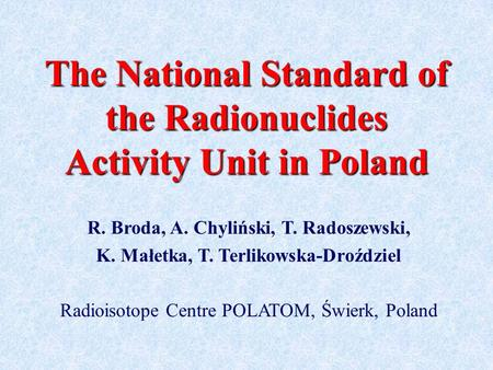 The National Standard of the Radionuclides Activity Unit in Poland R. Broda, A. Chyliński, T. Radoszewski, K. Małetka, T. Terlikowska-Droździel Radioisotope.
