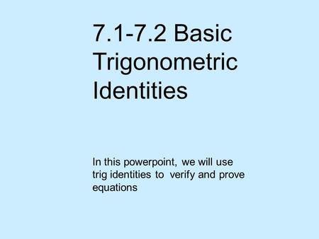 7.1-7.2 Basic Trigonometric Identities In this powerpoint, we will use trig identities to verify and prove equations.