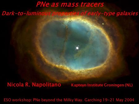 PNe as mass tracers Dark-to-luminous properties of early-type galaxies Nicola R. Napolitano Kapteyn Institute Groningen (NL) ESO workshop: PNe beyond the.