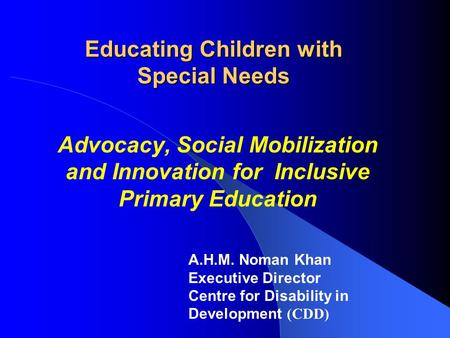 Educating Children with Special Needs Advocacy, Social Mobilization and Innovation for Inclusive Primary Education A.H.M. Noman Khan Executive Director.