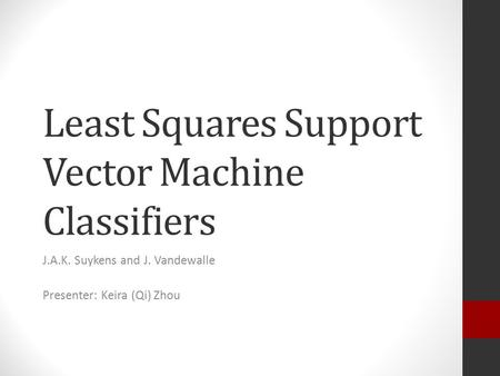 Least Squares Support Vector Machine Classifiers J.A.K. Suykens and J. Vandewalle Presenter: Keira (Qi) Zhou.