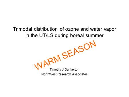 Trimodal distribution of ozone and water vapor in the UT/LS during boreal summer Timothy J Dunkerton NorthWest Research Associates WARM SEASON.
