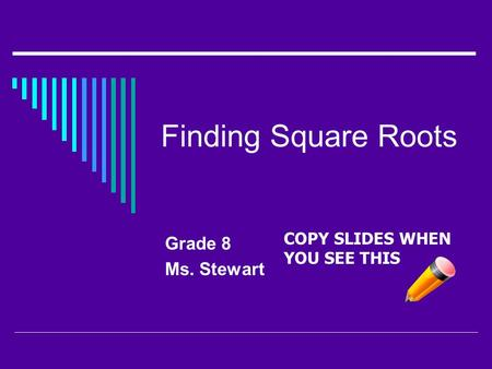 Finding Square Roots Grade 8 Ms. Stewart COPY SLIDES WHEN YOU SEE THIS.