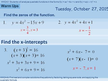 MM2A3 Students will analyze quadratic functions in the forms f(x) = ax 2 +bx + c and f(x) = a(x – h) 2 = k. MM2A4b Find real and complex solutions of.