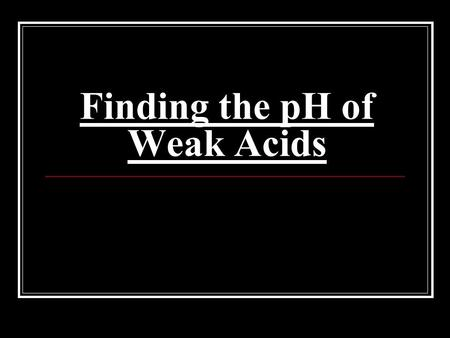 "Finding the pH of Weak Acids. Strengths of Acids and Bases ""Strength"" refers to how much an acid or base ionizes in a solution. STRONGWEAK Ionize completely."