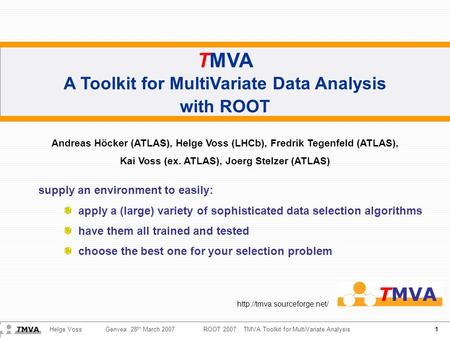 1 Helge Voss Genvea 28 th March 2007ROOT 2007: TMVA Toolkit for MultiVariate Analysis TMVA A Toolkit for MultiVariate Data Analysis with ROOT Andreas Höcker.