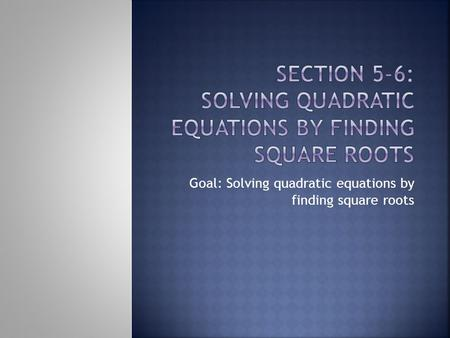 Goal: Solving quadratic equations by finding square roots.