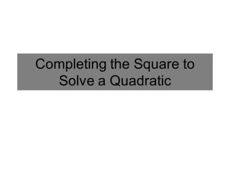 Completing the Square to Solve a Quadratic. Completing the Square: A new Way to Solve Quadratics We have seen how to solve the equation below by taking.