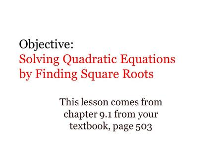Objective: Solving Quadratic Equations by Finding Square Roots This lesson comes from chapter 9.1 from your textbook, page 503.