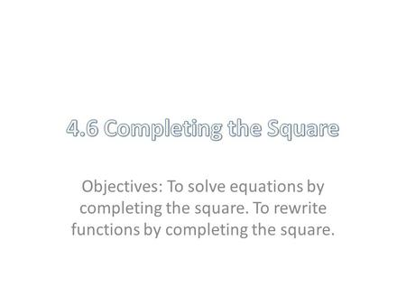 Objectives: To solve equations by completing the square. To rewrite functions by completing the square.