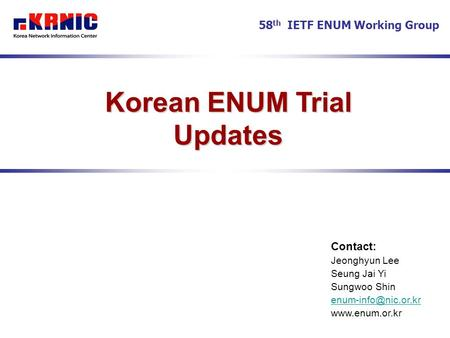 Korean ENUM Trial Updates Contact: Jeonghyun Lee Seung Jai Yi Sungwoo Shin  58 th IETF ENUM Working Group.