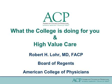 What the College is doing for you & High Value Care Robert H. Lohr, MD, FACP Board of Regents American College of Physicians.