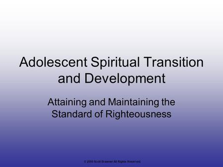 Adolescent Spiritual Transition and Development Attaining and Maintaining the Standard of Righteousness © 2006 Scott Brawner All Rights Reserved.