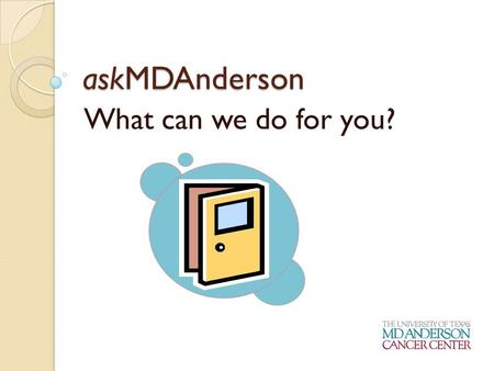 AskMDAnderson What can we do for you?. Who are we? A service of the Public Education Office M. D. Anderson's front door to information for prospective.
