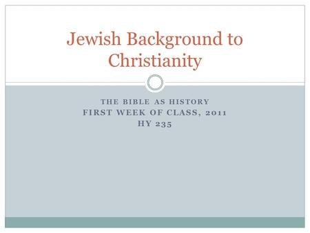 THE BIBLE AS HISTORY FIRST WEEK OF CLASS, 2011 HY 235 Jewish Background to Christianity.