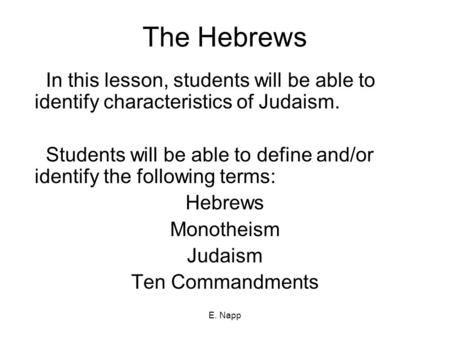 E. Napp The Hebrews In this lesson, students will be able to identify characteristics of Judaism. Students will be able to define and/or identify the following.