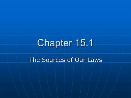 "Chapter 15.1 The Sources of Our Laws. Section 1 – Functions of Law American society developed around the principle of ""a government of laws and not of."