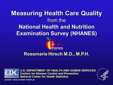 Rosemarie Hirsch M.D., M.P.H. Measuring Health Care Quality from the National Health and Nutrition Examination Survey (NHANES) U.S. DEPARTMENT OF HEALTH.