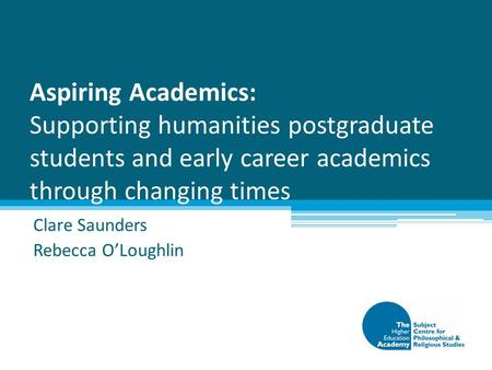 Aspiring Academics: Supporting humanities postgraduate students and early career academics through changing times Clare Saunders Rebecca O'Loughlin.