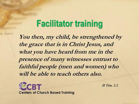 Facilitator training You then, my child, be strengthened by the grace that is in Christ Jesus, and what you have heard from me in the presence of many.