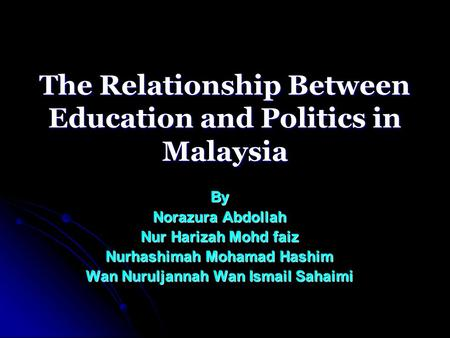The Relationship Between Education and Politics in Malaysia By Norazura Abdollah Nur Harizah Mohd faiz Nurhashimah Mohamad Hashim Wan Nuruljannah Wan Ismail.
