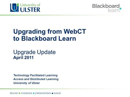 Upgrading from WebCT to Blackboard Learn Upgrade Update April 2011 Technology Facilitated Learning Access and Distributed Learning University of Ulster.