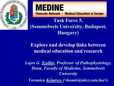 Task Force 5. (Semmelweis University, Budapest, Hungary) Explore and develop links between medical education and research Lajos G. Szollár, Professor of.