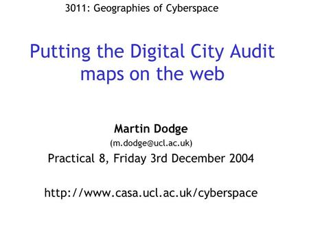 Putting the Digital City Audit maps on the web Martin Dodge Practical 8, Friday 3rd December 2004
