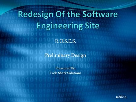 R.O.S.E.S. Preliminary Design Presented By: Code Shark Solutions 12/8/10.