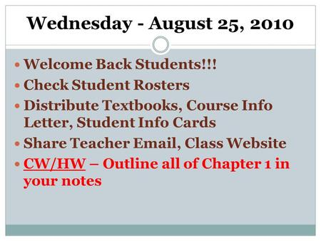 Wednesday - August 25, 2010 Welcome Back Students!!! Check Student Rosters Distribute Textbooks, Course Info Letter, Student Info Cards Share Teacher Email,