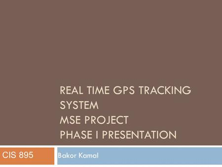 REAL TIME GPS TRACKING SYSTEM MSE PROJECT PHASE I PRESENTATION Bakor Kamal CIS 895.