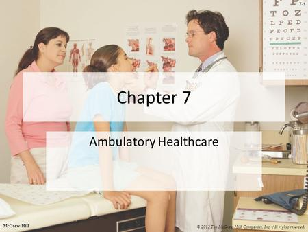 7-1 Chapter 7 Ambulatory Healthcare © 2012 The McGraw-Hill Companies, Inc. All rights reserved. McGraw-Hill.