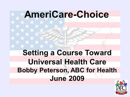 AmeriCare-Choice Setting a Course Toward Universal Health Care Bobby Peterson, ABC for Health June 2009.