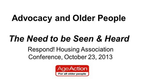 Advocacy and Older People The Need to be Seen & Heard Respond! Housing Association Conference, October 23, 2013.